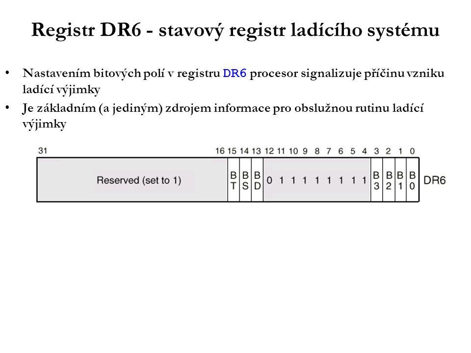 Registr DR6 - stavový registr ladícího systému Nastavením bitových polí v registru DR6 procesor signalizuje příčinu vzniku ladící výjimky Je základním (a jediným) zdrojem informace pro obslužnou rutinu ladící výjimky