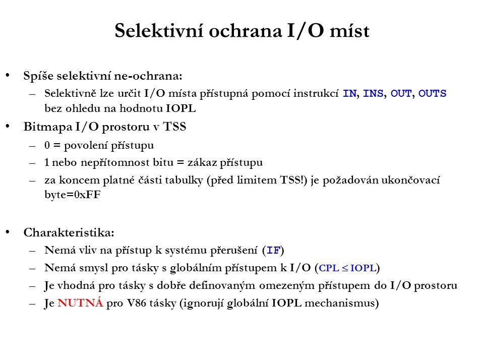 Selektivní ochrana I/O míst Spíše selektivní ne-ochrana: –Selektivně lze určit I/O místa přístupná pomocí instrukcí IN, INS, OUT, OUTS bez ohledu na hodnotu IOPL Bitmapa I/O prostoru v TSS –0 = povolení přístupu –1 nebo nepřítomnost bitu = zákaz přístupu –za koncem platné části tabulky (před limitem TSS!) je požadován ukončovací byte=0xFF Charakteristika: –Nemá vliv na přístup k systému přerušení ( IF ) –Nemá smysl pro tásky s globálním přístupem k I/O ( CPL  IOPL ) –Je vhodná pro tásky s dobře definovaným omezeným přístupem do I/O prostoru –Je NUTNÁ pro V86 tásky (ignorují globální IOPL mechanismus)