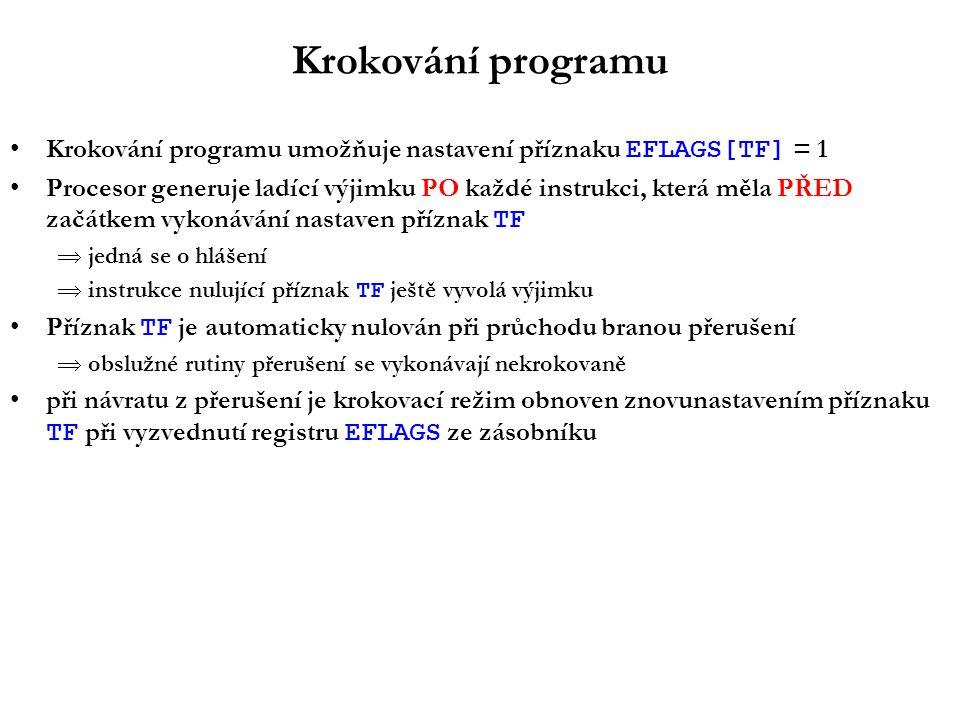 Krokování programu Krokování programu umožňuje nastavení příznaku EFLAGS[TF] = 1 Procesor generuje ladící výjimku PO každé instrukci, která měla PŘED začátkem vykonávání nastaven příznak TF  jedná se o hlášení  instrukce nulující příznak TF ještě vyvolá výjimku Příznak TF je automaticky nulován při průchodu branou přerušení  obslužné rutiny přerušení se vykonávají nekrokovaně při návratu z přerušení je krokovací režim obnoven znovunastavením příznaku TF při vyzvednutí registru EFLAGS ze zásobníku
