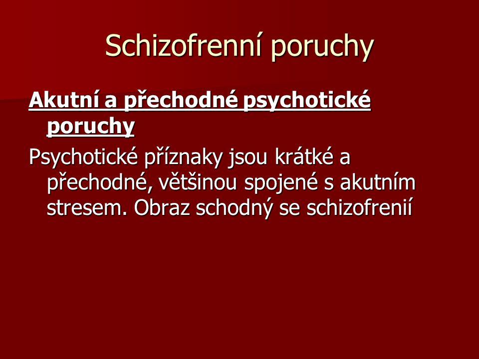 Schizofrenní poruchy Akutní a přechodné psychotické poruchy Psychotické příznaky jsou krátké a přechodné, většinou spojené s akutním stresem. Obraz sc