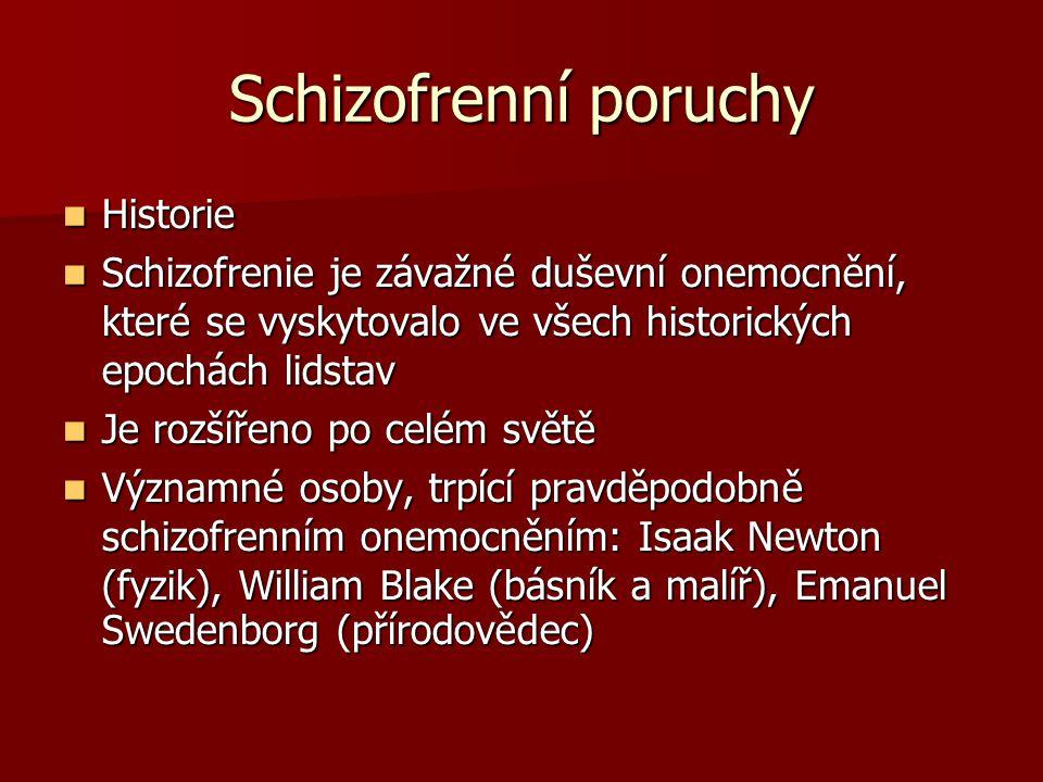 Historie Historie Schizofrenie je závažné duševní onemocnění, které se vyskytovalo ve všech historických epochách lidstav Schizofrenie je závažné duševní onemocnění, které se vyskytovalo ve všech historických epochách lidstav Je rozšířeno po celém světě Je rozšířeno po celém světě Významné osoby, trpící pravděpodobně schizofrenním onemocněním: Isaak Newton (fyzik), William Blake (básník a malíř), Emanuel Swedenborg (přírodovědec) Významné osoby, trpící pravděpodobně schizofrenním onemocněním: Isaak Newton (fyzik), William Blake (básník a malíř), Emanuel Swedenborg (přírodovědec)