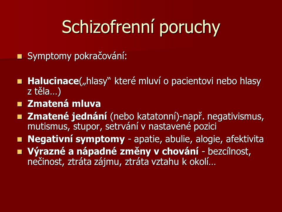 Schizofrenní poruchy Shrnutí kriterií pro stanovení schizofrenie: A/Symptomy-bludy, halucinace, zmatená mluva, hrubě zmatené nebo katatonní jednání, negativní symptomy (abulie, alogie, emoční oploštění, apatie) A/Symptomy-bludy, halucinace, zmatená mluva, hrubě zmatené nebo katatonní jednání, negativní symptomy (abulie, alogie, emoční oploštění, apatie) B/ Pracovní a sociální oblast - zřetelné snížení úrovně nebo selhání B/ Pracovní a sociální oblast - zřetelné snížení úrovně nebo selhání C/Trvání - alespoň 0,5 roku C/Trvání - alespoň 0,5 roku
