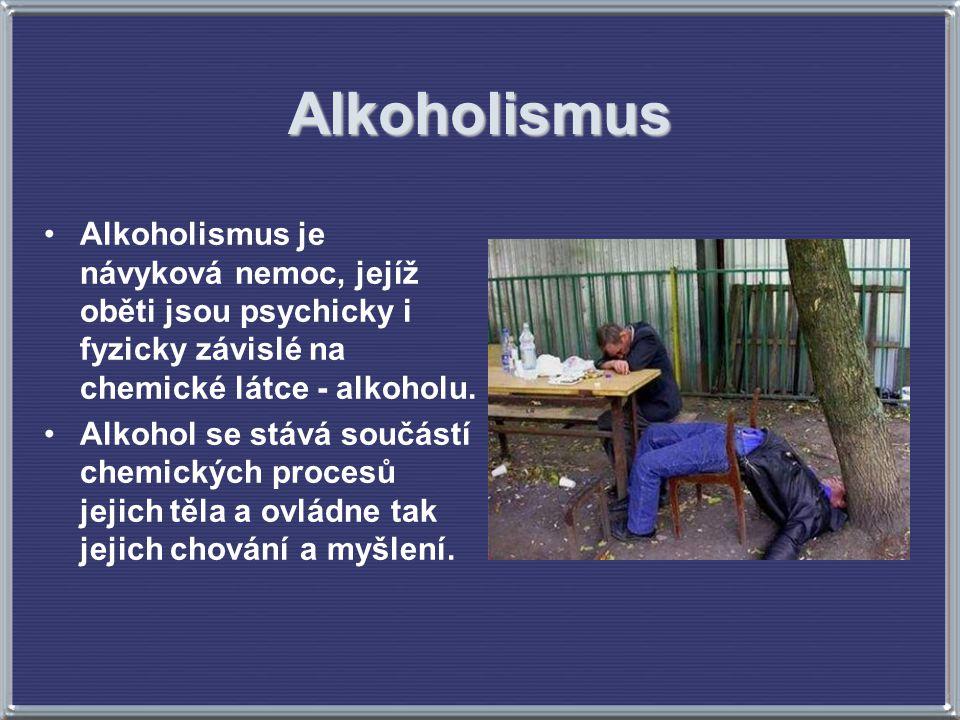 Alkoholismus Alkoholismus je návyková nemoc, jejíž oběti jsou psychicky i fyzicky závislé na chemické látce - alkoholu.