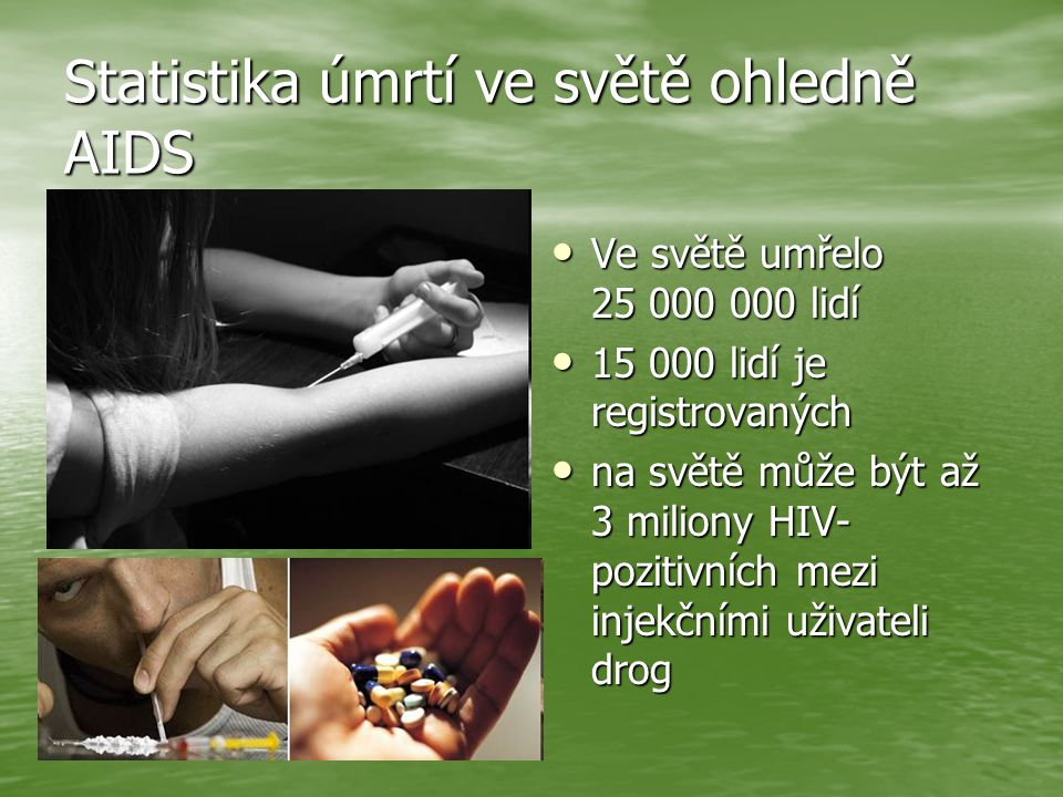Statistika úmrtí ve světě ohledně AIDS Ve světě umřelo 25 000 000 lidí Ve světě umřelo 25 000 000 lidí 15 000 lidí je registrovaných 15 000 lidí je registrovaných na světě může být až 3 miliony HIV- pozitivních mezi injekčními uživateli drog na světě může být až 3 miliony HIV- pozitivních mezi injekčními uživateli drog