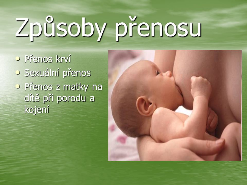 Způsoby přenosu Přenos krví Přenos krví Sexuální přenos Sexuální přenos Přenos z matky na dítě při porodu a kojení Přenos z matky na dítě při porodu a