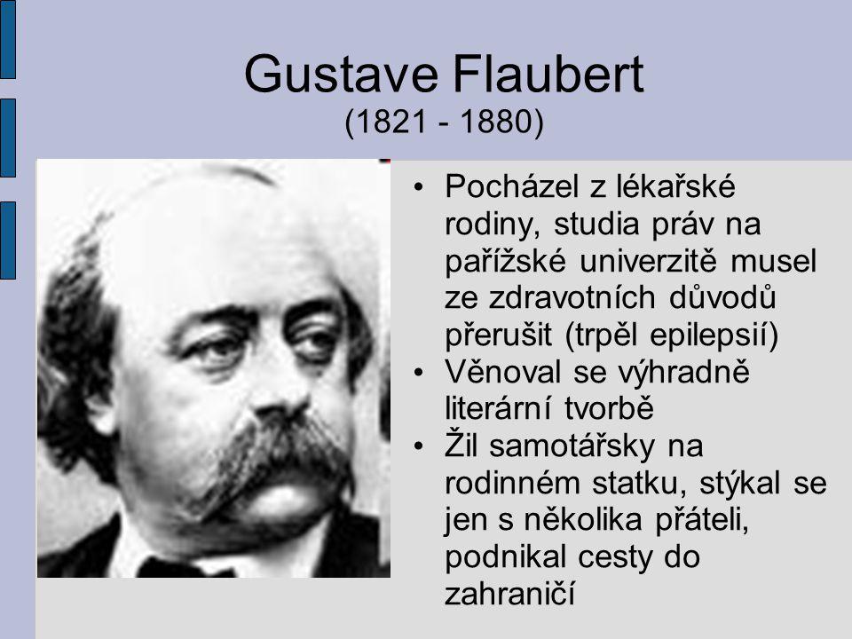Gustave Flaubert (1821 - 1880) Pocházel z lékařské rodiny, studia práv na pařížské univerzitě musel ze zdravotních důvodů přerušit (trpěl epilepsií) V