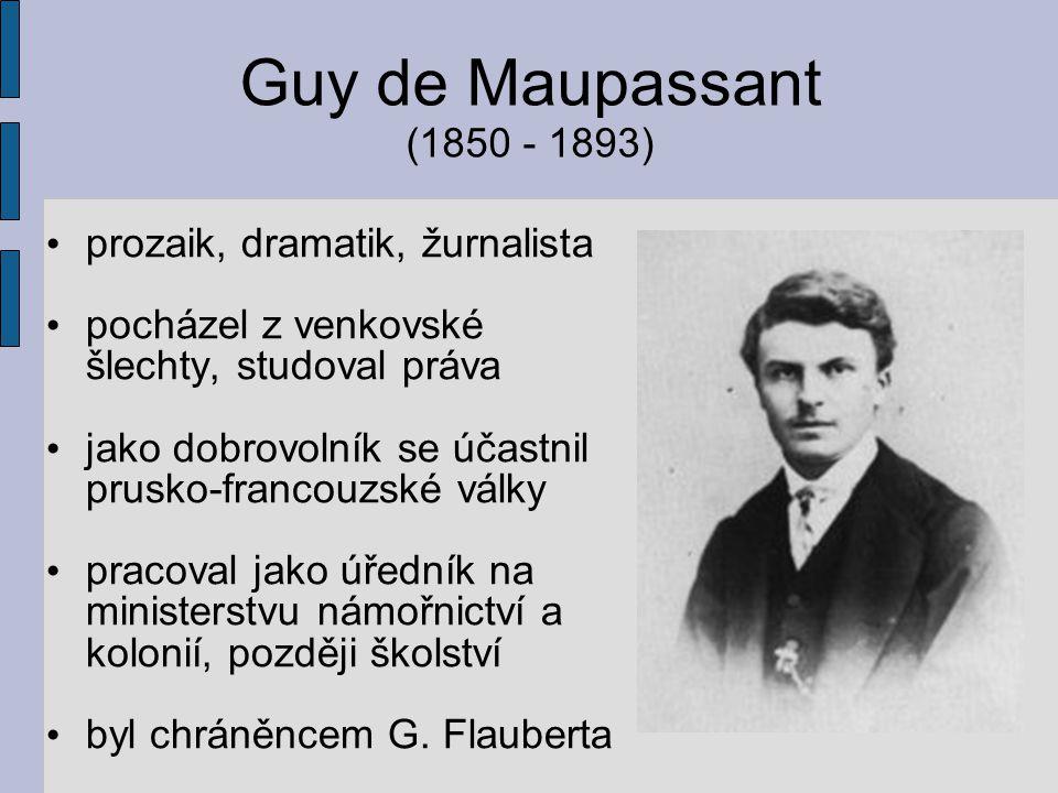 Guy de Maupassant (1850 - 1893) prozaik, dramatik, žurnalista pocházel z venkovské šlechty, studoval práva jako dobrovolník se účastnil prusko-francou