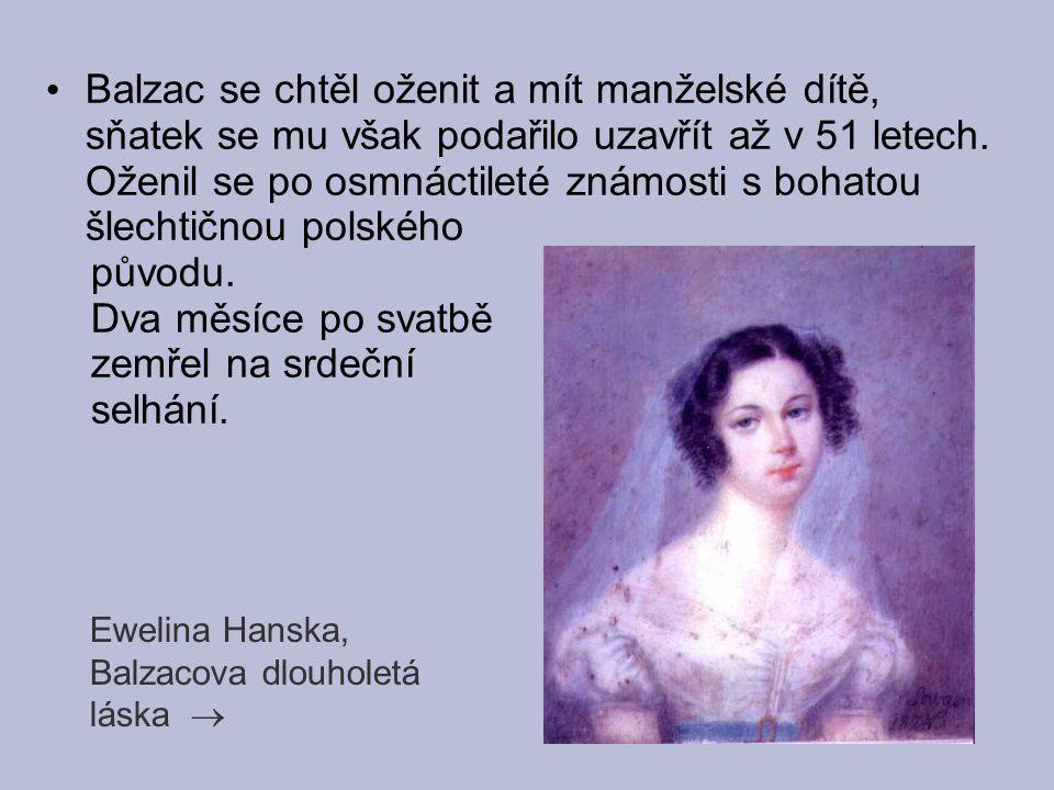 Balzac se chtěl oženit a mít manželské dítě, sňatek se mu však podařilo uzavřít až v 51 letech. Oženil se po osmnáctileté známosti s bohatou šlechtičn
