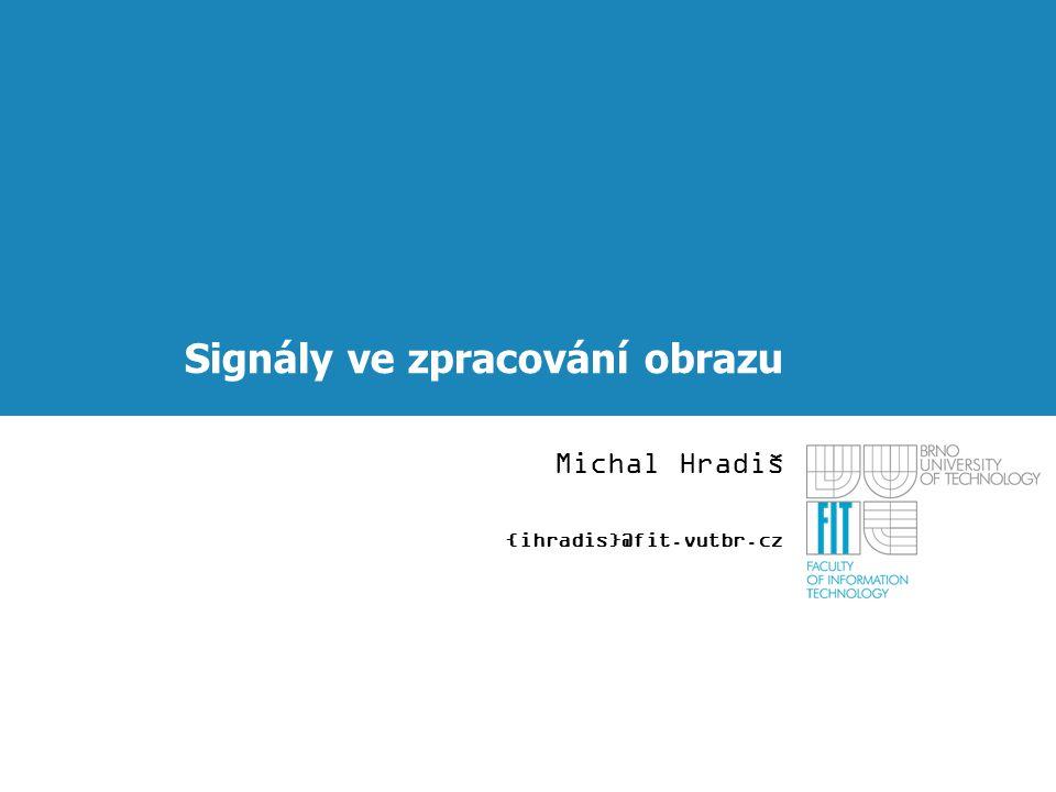 Signály ve zpracování obrazu Michal Hradiš {ihradis}@fit.vutbr.cz