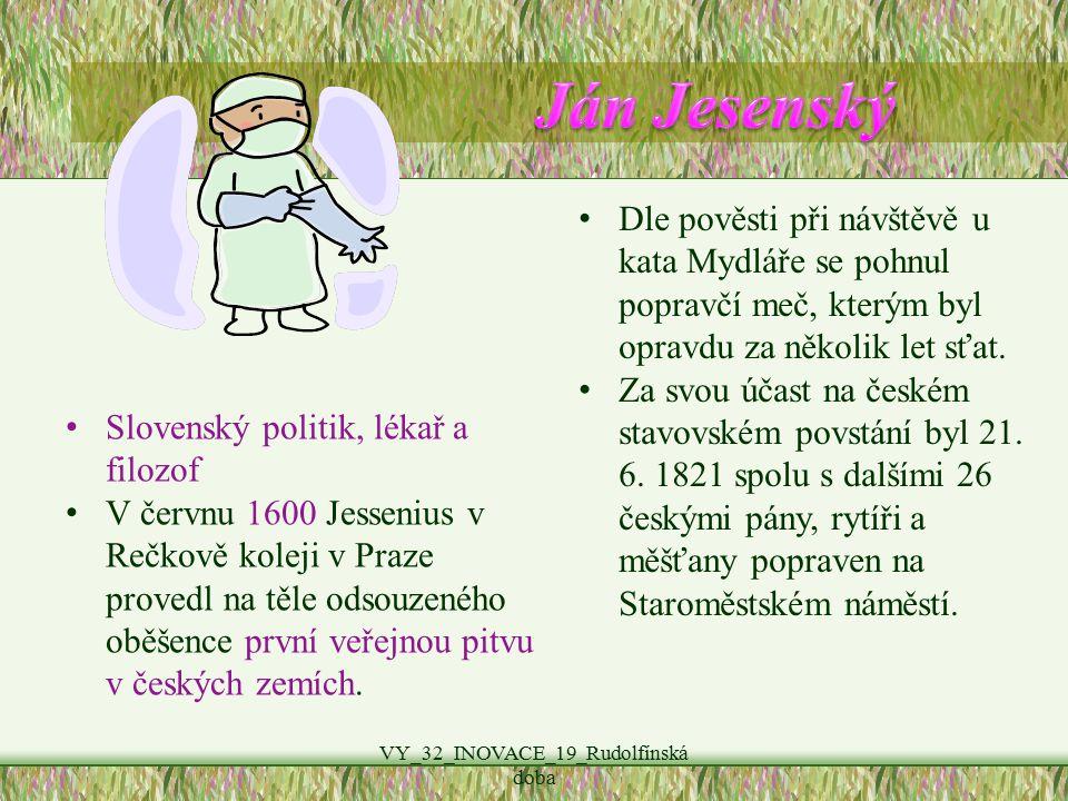 VY_32_INOVACE_19_Rudolfínská doba Slovenský politik, lékař a filozof V červnu 1600 Jessenius v Rečkově koleji v Praze provedl na těle odsouzeného oběšence první veřejnou pitvu v českých zemích.