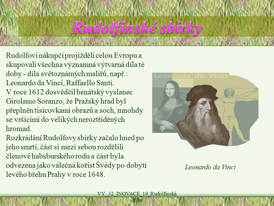 VY_32_INOVACE_19_Rudolfínská doba Rudolfovi nákupčí projížděli celou Evropu a skupovali všechna významná výtvarná díla té doby - díla světoznámých malířů, např.: Leonardo da Vinci, Raffaello Santi.