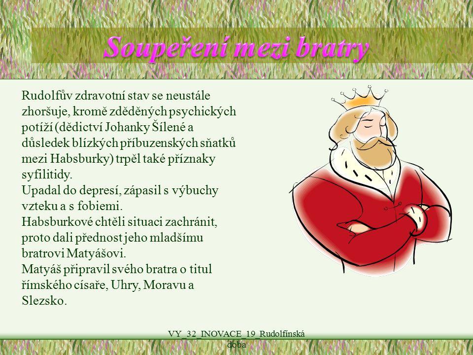 VY_32_INOVACE_19_Rudolfínská doba Rudolfův zdravotní stav se neustále zhoršuje, kromě zděděných psychických potíží (dědictví Johanky Šílené a důsledek blízkých příbuzenských sňatků mezi Habsburky) trpěl také příznaky syfilitidy.