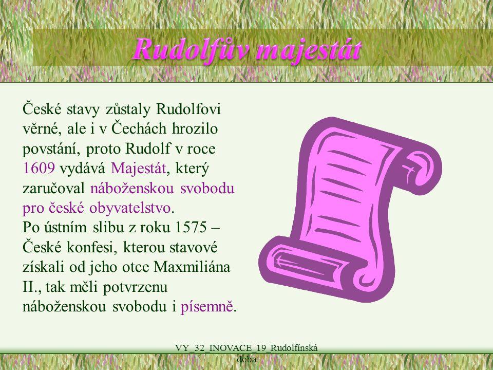 VY_32_INOVACE_19_Rudolfínská doba České stavy zůstaly Rudolfovi věrné, ale i v Čechách hrozilo povstání, proto Rudolf v roce 1609 vydává Majestát, který zaručoval náboženskou svobodu pro české obyvatelstvo.