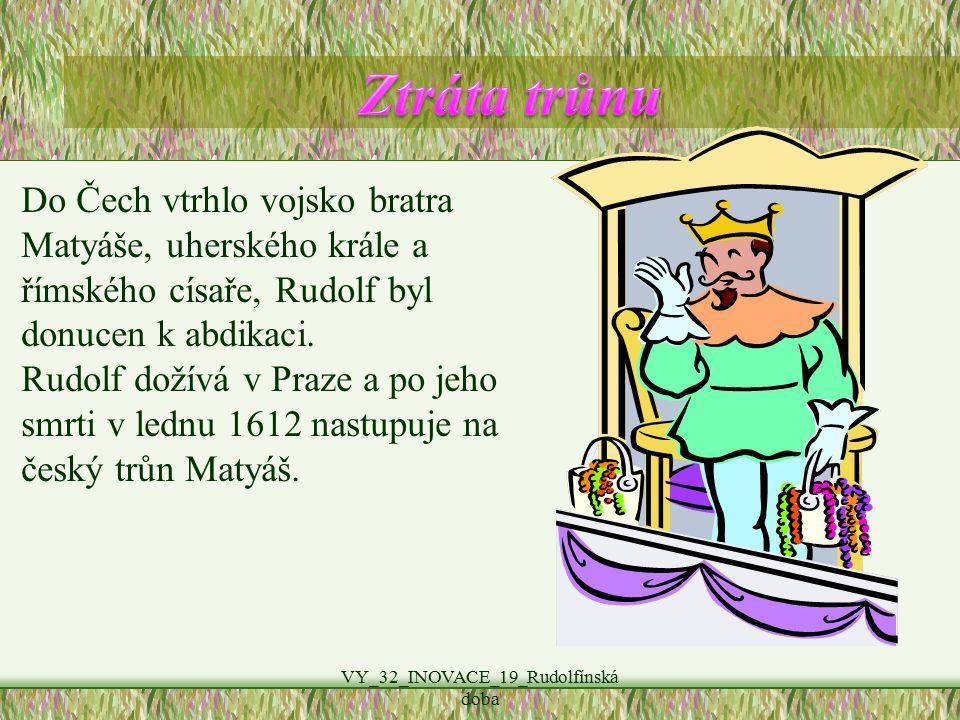 VY_32_INOVACE_19_Rudolfínská doba Do Čech vtrhlo vojsko bratra Matyáše, uherského krále a římského císaře, Rudolf byl donucen k abdikaci.