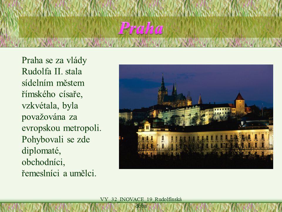 VY_32_INOVACE_19_Rudolfínská doba Praha se za vlády Rudolfa II. stala sídelním městem římského císaře, vzkvétala, byla považována za evropskou metropo