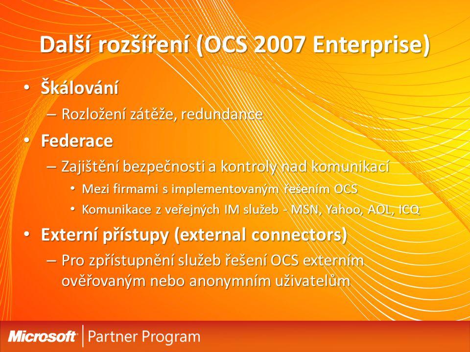 Další rozšíření (OCS 2007 Enterprise) Škálování Škálování – Rozložení zátěže, redundance Federace Federace – Zajištění bezpečnosti a kontroly nad komunikací Mezi firmami s implementovaným řešením OCS Mezi firmami s implementovaným řešením OCS Komunikace z veřejných IM služeb - MSN, Yahoo, AOL, ICQ Komunikace z veřejných IM služeb - MSN, Yahoo, AOL, ICQ Externí přístupy (external connectors) Externí přístupy (external connectors) – Pro zpřístupnění služeb řešení OCS externím ověřovaným nebo anonymním uživatelům