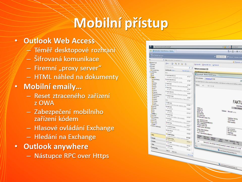 """Mobilní přístup Outlook Web Access Outlook Web Access – Téměř desktopové rozhraní – Šifrovaná komunikace – Firemní """"proxy server – HTML náhled na dokumenty Mobilní emaily… Mobilní emaily… – Reset ztraceného zařízení z OWA – Zabezpečení mobilního zařízení kódem – Hlasové ovládání Exchange – Hledání na Exchange Outlook anywhere Outlook anywhere – Nástupce RPC over Https"""