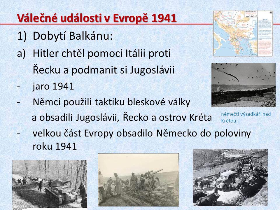 Válečné události v Evropě 1941 1)Dobytí Balkánu: a)Hitler chtěl pomoci Itálii proti Řecku a podmanit si Jugoslávii -jaro 1941 -Němci použili taktiku bleskové války a obsadili Jugoslávii, Řecko a ostrov Kréta -velkou část Evropy obsadilo Německo do poloviny roku 1941 němečtí výsadkáři nad Krétou
