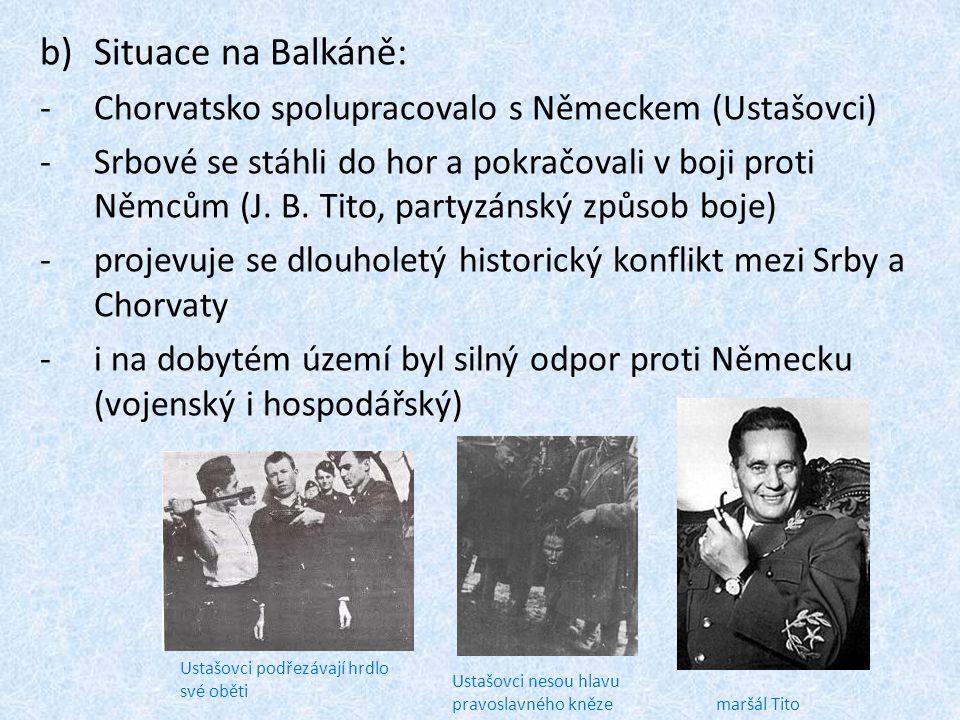 b)Situace na Balkáně: -Chorvatsko spolupracovalo s Německem (Ustašovci) -Srbové se stáhli do hor a pokračovali v boji proti Němcům (J.