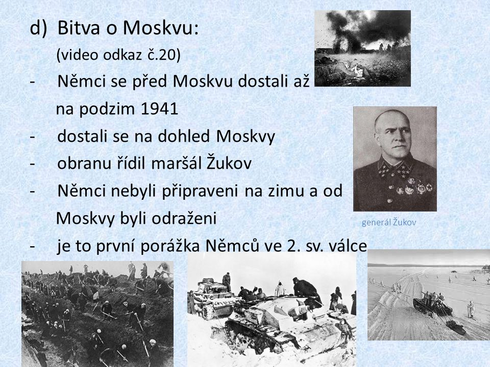 d)Bitva o Moskvu: (video odkaz č.20) -Němci se před Moskvu dostali až na podzim 1941 -dostali se na dohled Moskvy -obranu řídil maršál Žukov -Němci nebyli připraveni na zimu a od Moskvy byli odraženi -je to první porážka Němců ve 2.