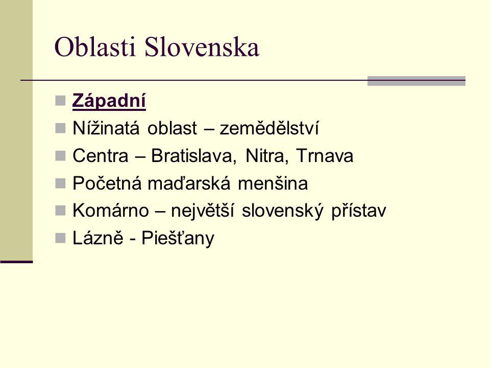 Oblasti Slovenska Západní Nížinatá oblast – zemědělství Centra – Bratislava, Nitra, Trnava Početná maďarská menšina Komárno – největší slovenský přístav Lázně - Piešťany