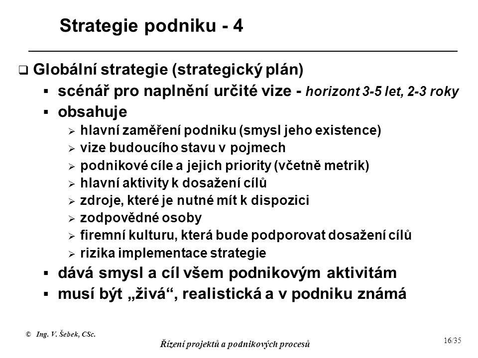 © Ing. V. Šebek, CSc. Řízení projektů a podnikových procesů 16/35 Strategie podniku - 4  Globální strategie (strategický plán)  scénář pro naplnění