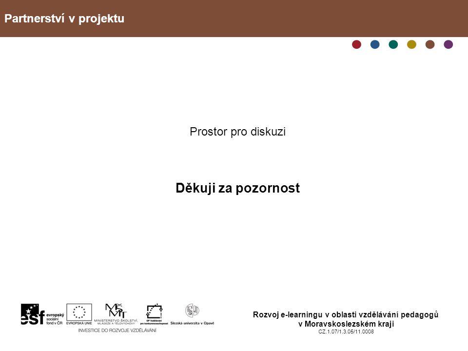 Partnerství v projektu Rozvoj e-learningu v oblasti vzdělávání pedagogů v Moravskoslezském kraji CZ.1.07/1.3.05/11.0008 Prostor pro diskuzi Děkuji za