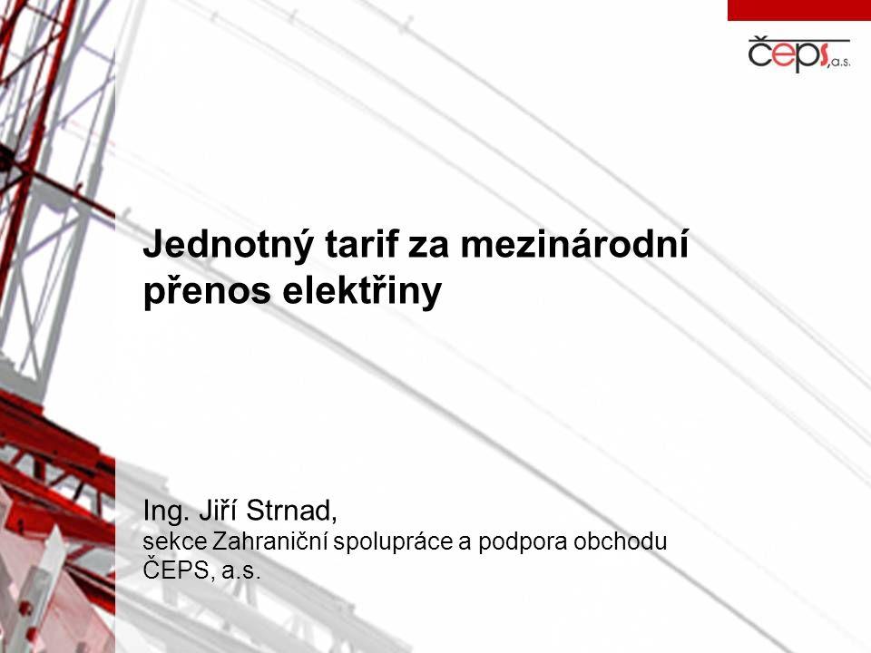 Jednotný tarif za mezinárodní přenos elektřiny Ing. Jiří Strnad, sekce Zahraniční spolupráce a podpora obchodu ČEPS, a.s.