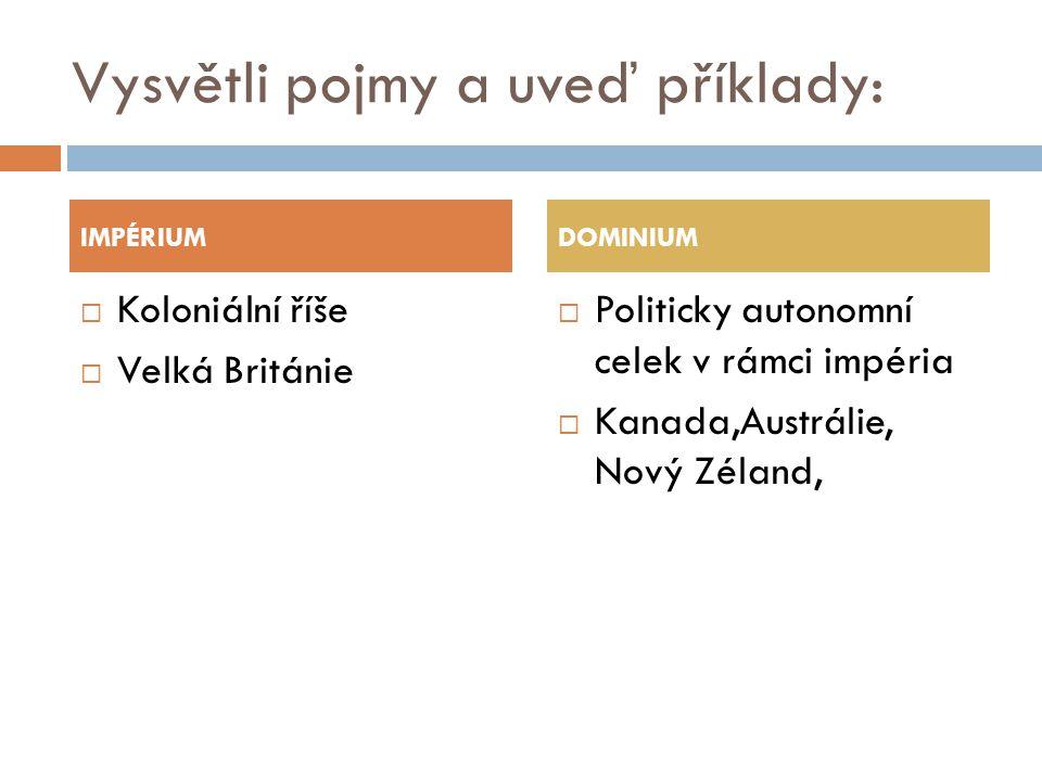 Vysvětli pojmy a uveď příklady:  Koloniální říše  Velká Británie  Politicky autonomní celek v rámci impéria  Kanada,Austrálie, Nový Zéland, IMPÉRI
