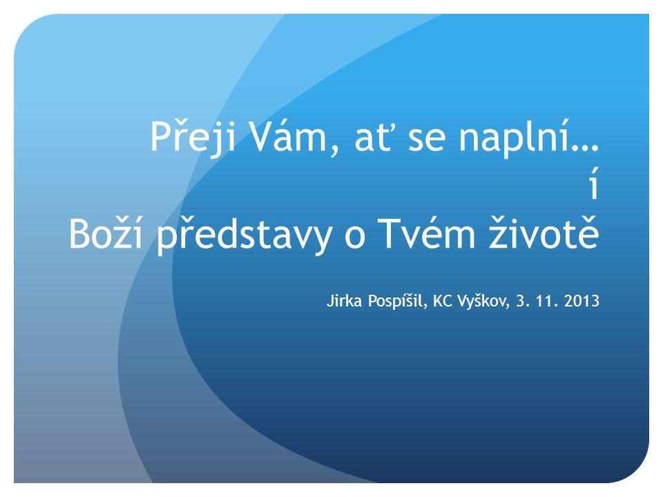 Přeji Vám, ať se naplní… í Boží představy o Tvém životě Jirka Pospíšil, KC Vyškov, 3. 11. 2013