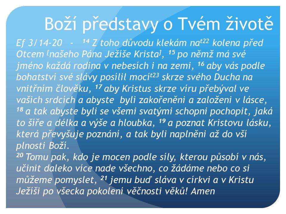 Boží představy o Tvém životě Ef 3/14-20 - 14 Z toho důvodu klekám na t22 kolena před Otcem [ našeho Pána Ježíše Krista ], 15 po němž má své jméno každá rodina v nebesích i na zemi, 16 aby vás podle bohatství své slávy posílil mocí t23 skrze svého Ducha na vnitřním člověku, 17 aby Kristus skrze víru přebýval ve vašich srdcích a abyste byli zakořeněni a založeni v lásce, 18 a tak abyste byli se všemi svatými schopni pochopit, jaká to šíře a délka a výše a hloubka, 19 a poznat Kristovu lásku, která převyšuje poznání, a tak byli naplněni až do vší plnosti Boží.