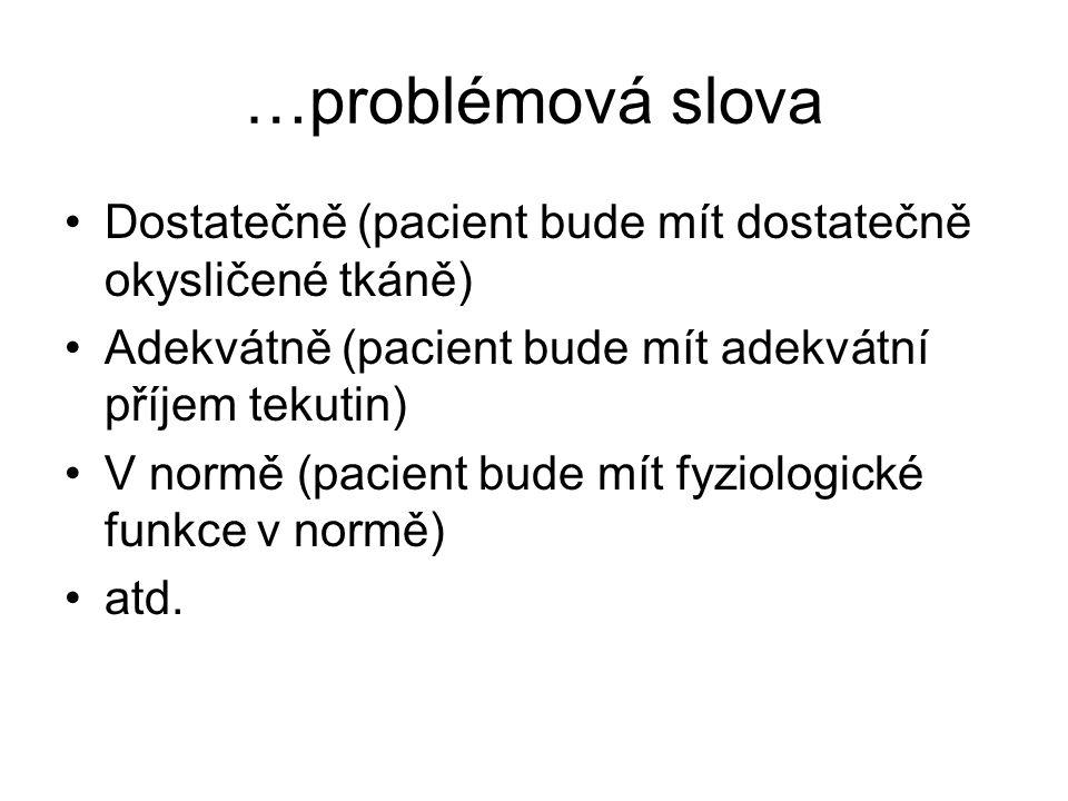 …problémová slova Dostatečně (pacient bude mít dostatečně okysličené tkáně) Adekvátně (pacient bude mít adekvátní příjem tekutin) V normě (pacient bud