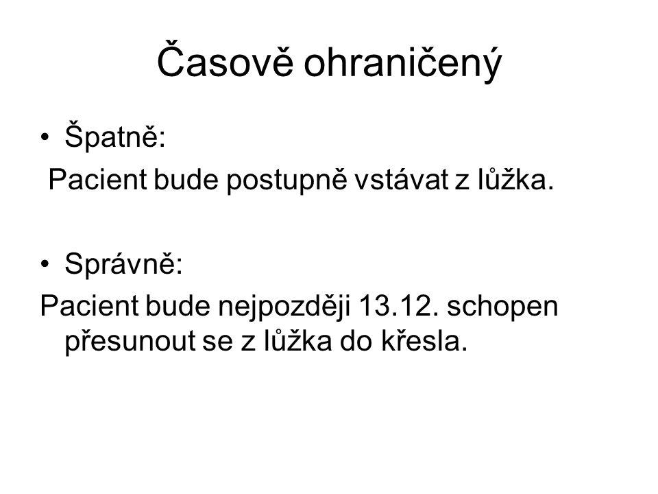 Časově ohraničený Špatně: Pacient bude postupně vstávat z lůžka. Správně: Pacient bude nejpozději 13.12. schopen přesunout se z lůžka do křesla.