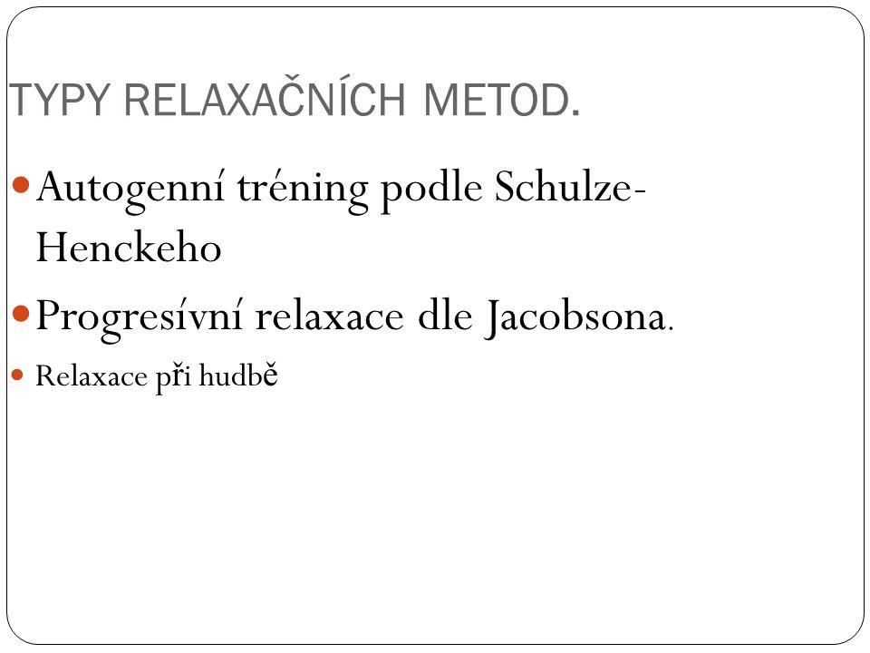 TYPY RELAXAČNÍCH METOD. Autogenní tréning podle Schulze- Henckeho Progresívní relaxace dle Jacobsona. Relaxace p ř i hudb ě