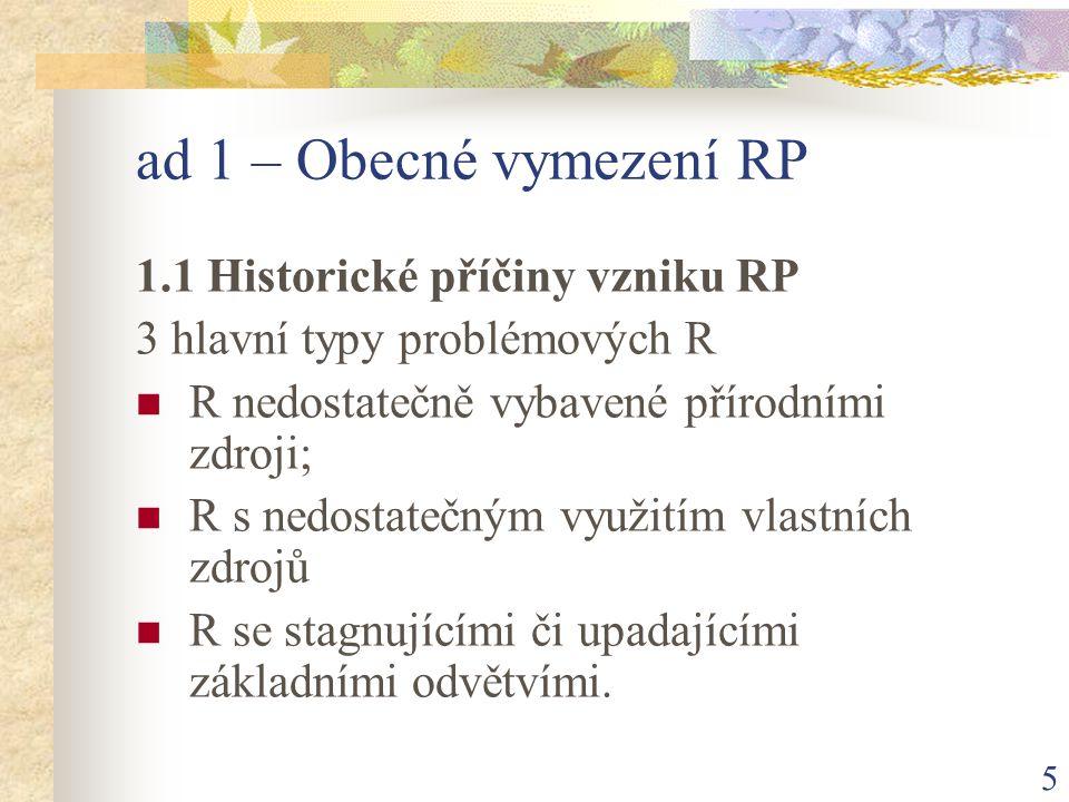 5 ad 1 – Obecné vymezení RP 1.1 Historické příčiny vzniku RP 3 hlavní typy problémových R R nedostatečně vybavené přírodními zdroji; R s nedostatečným využitím vlastních zdrojů R se stagnujícími či upadajícími základními odvětvími.