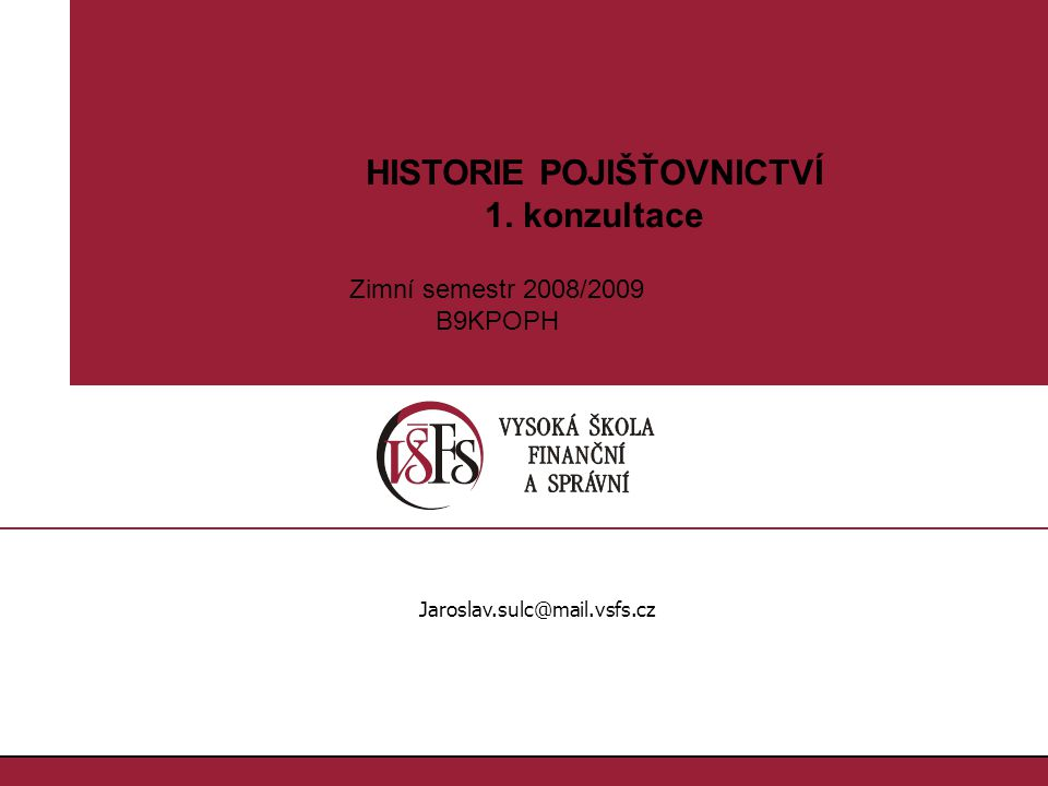 1.1. HISTORIE POJIŠŤOVNICTVÍ 1. konzultace Jaroslav.sulc@mail.vsfs.cz Zimní semestr 2008/2009 B9KPOPH