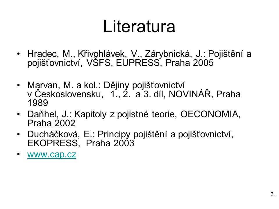 3.3. Literatura Hradec, M., Křivohlávek, V., Zárybnická, J.: Pojištění a pojišťovnictví, VŠFS, EUPRESS, Praha 2005 Marvan, M. a kol.: Dějiny pojišťovn