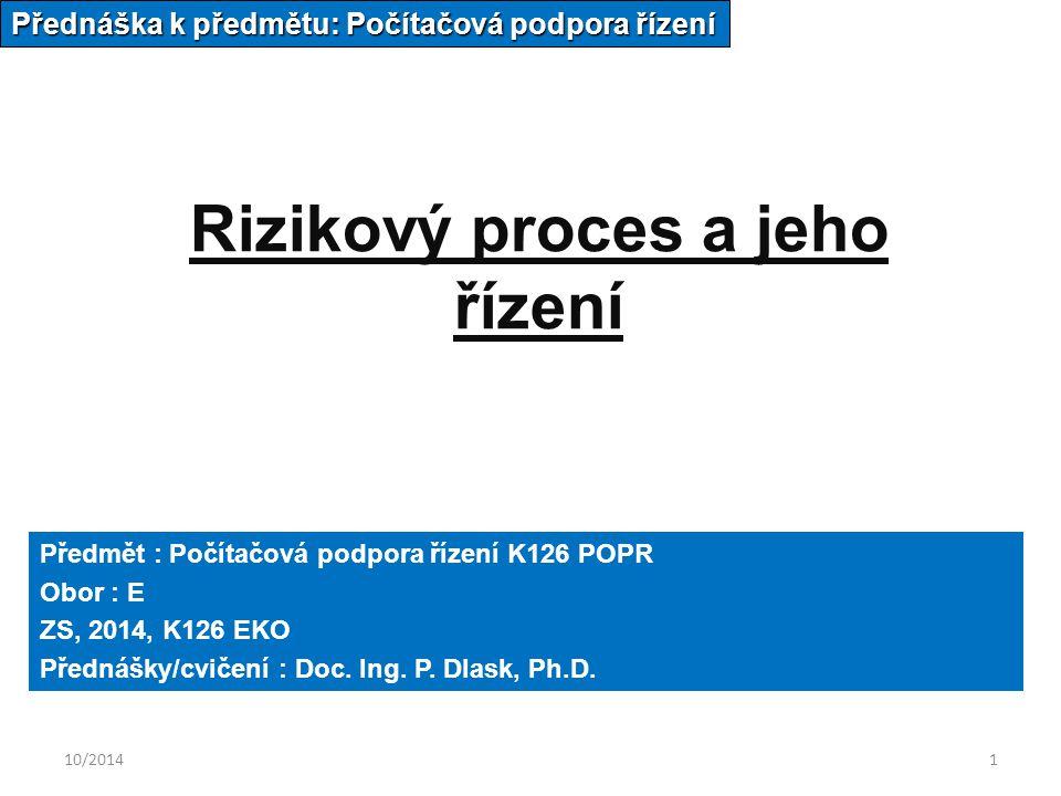 10/20141 Rizikový proces a jeho řízení Přednáška k předmětu: Počítačová podpora řízení Předmět : Počítačová podpora řízení K126 POPR Obor : E ZS, 2014, K126 EKO Přednášky/cvičení : Doc.