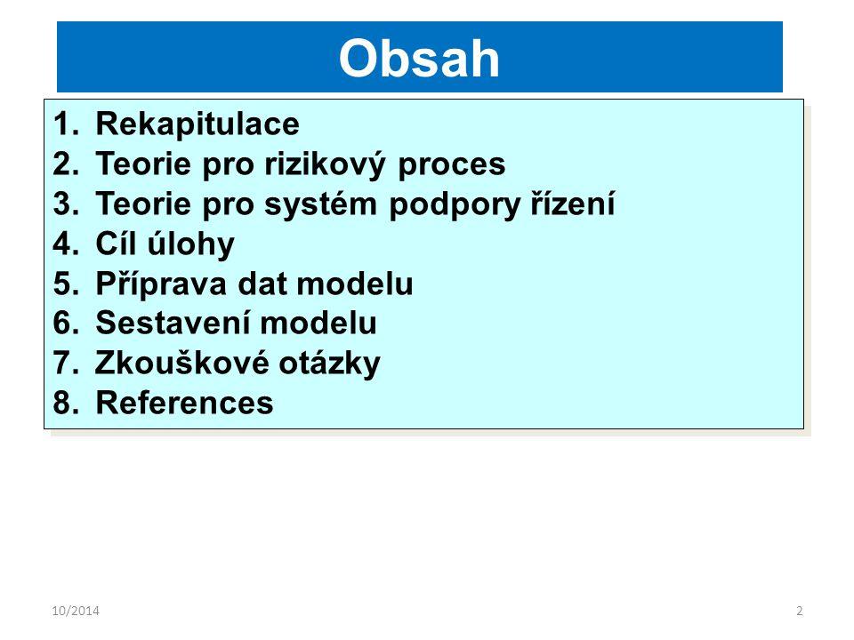10/20142 Obsah 1.Rekapitulace 2.Teorie pro rizikový proces 3.Teorie pro systém podpory řízení 4.Cíl úlohy 5.Příprava dat modelu 6.Sestavení modelu 7.Zkouškové otázky 8.References 1.Rekapitulace 2.Teorie pro rizikový proces 3.Teorie pro systém podpory řízení 4.Cíl úlohy 5.Příprava dat modelu 6.Sestavení modelu 7.Zkouškové otázky 8.References