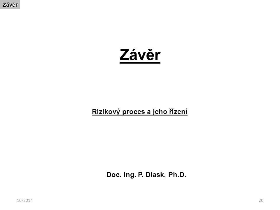 10/201420 ZávěrZávěr Rizikový proces a jeho řízení Doc. Ing. P. Dlask, Ph.D.