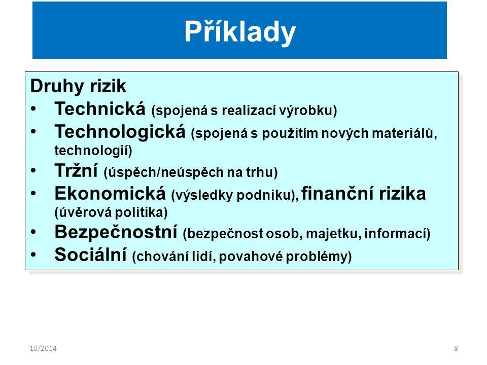 10/20148 Druhy rizik Technická (spojená s realizací výrobku) Technologická (spojená s použitím nových materiálů, technologií) Tržní (úspěch/neúspěch na trhu) Ekonomická (výsledky podniku), finanční rizika (úvěrová politika) Bezpečnostní (bezpečnost osob, majetku, informací) Sociální (chování lidí, povahové problémy) Druhy rizik Technická (spojená s realizací výrobku) Technologická (spojená s použitím nových materiálů, technologií) Tržní (úspěch/neúspěch na trhu) Ekonomická (výsledky podniku), finanční rizika (úvěrová politika) Bezpečnostní (bezpečnost osob, majetku, informací) Sociální (chování lidí, povahové problémy) Příklady