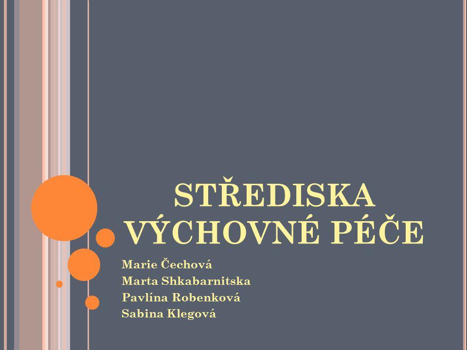 STŘEDISKA VÝCHOVNÉ PÉČE Marie Čechová Marta Shkabarnitska Pavlína Robenková Sabina Klegová