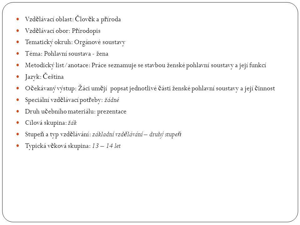 Vzd ě lávací oblast: Č lov ě k a p ř íroda Vzd ě lávací obor: P ř írodopis Tematický okruh: Orgánové soustavy Téma: Pohlavní soustava - žena Metodický