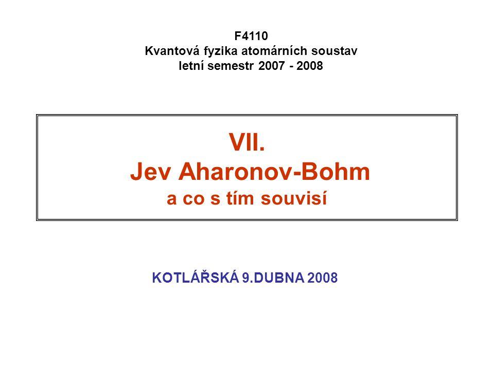 VII. Jev Aharonov-Bohm a co s tím souvisí KOTLÁŘSKÁ 9.DUBNA 2008 F4110 Kvantová fyzika atomárních soustav letní semestr 2007 - 2008