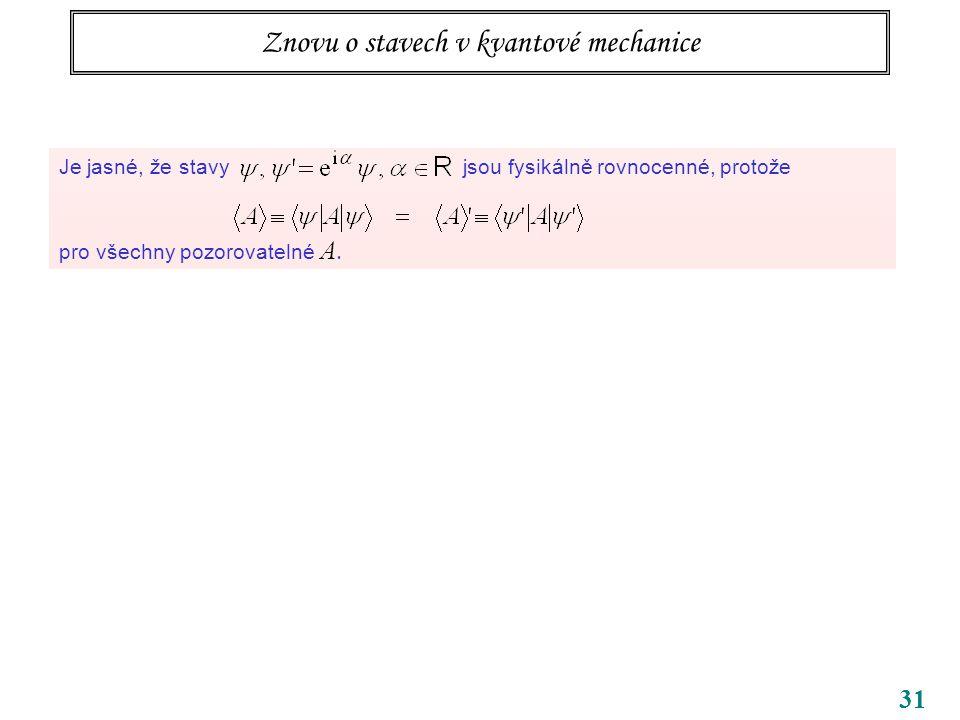 31 Znovu o stavech v kvantové mechanice Je jasné, že stavy jsou fysikálně rovnocenné, protože pro všechny pozorovatelné A.
