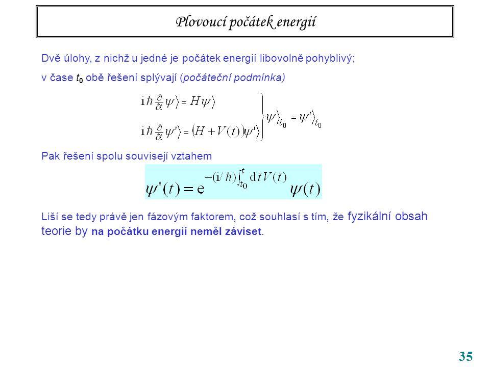35 Plovoucí počátek energií Dvě úlohy, z nichž u jedné je počátek energií libovolně pohyblivý; v čase t 0 obě řešení splývají (počáteční podmínka) Pak řešení spolu souvisejí vztahem Liší se tedy právě jen fázovým faktorem, což souhlasí s tím, že fyzikální obsah teorie by na počátku energií neměl záviset.