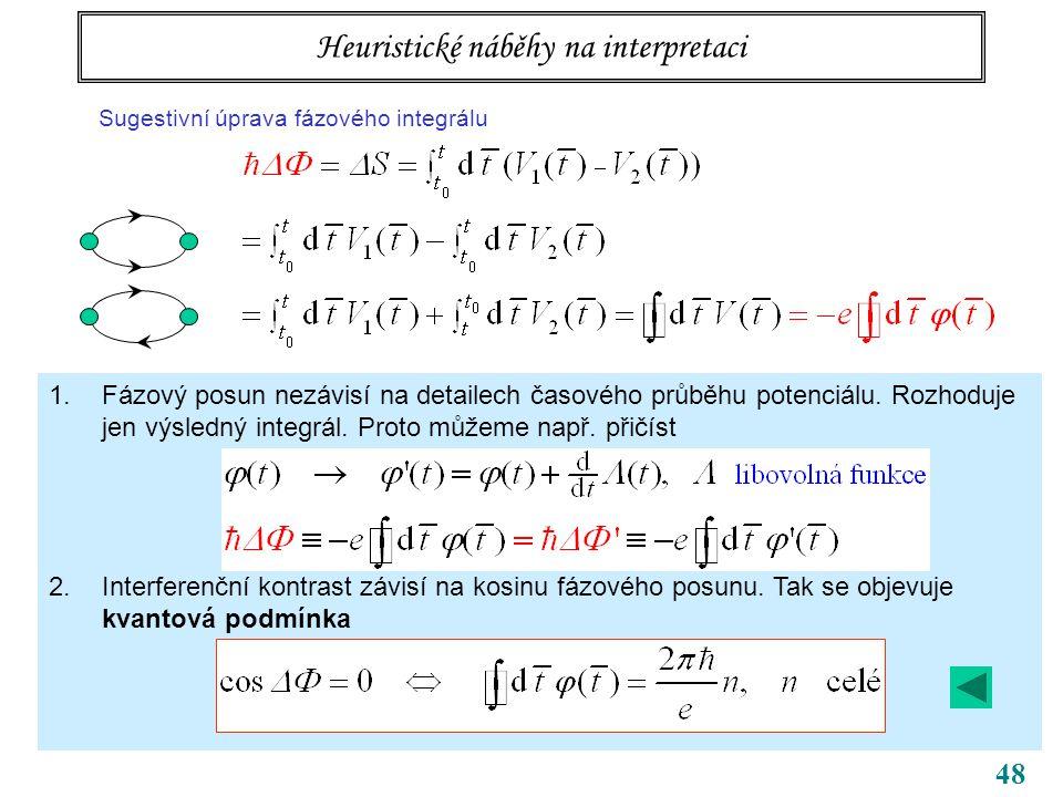 48 Tři body k zapamatování bezsilové působení na dálku potenciály samy, ne jen pole (tedy jejich derivace) vedou k pozorovatelným efektům příslušné kvantování souvisí s topologií úlohy … topologická kvantová čísla Heuristické náběhy na interpretaci Sugestivní úprava fázového integrálu 4 – zobecnění Obecný integrál téhož typu bude elektrický BA magnetický BA 1.Fázový posun nezávisí na detailech časového průběhu potenciálu.