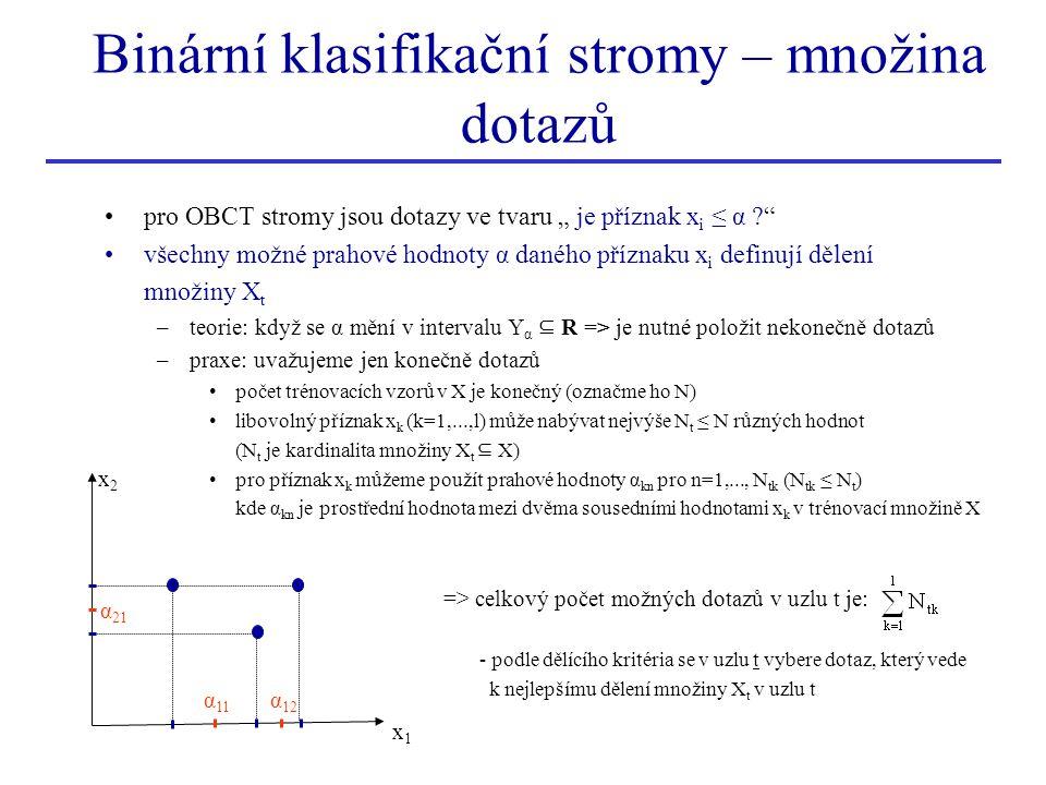 """Binární klasifikační stromy – množina dotazů pro OBCT stromy jsou dotazy ve tvaru """" je příznak x i ≤ α ? všechny možné prahové hodnoty α daného příznaku x i definují dělení množiny X t –teorie: když se α mění v intervalu Y α ⊆ R => je nutné položit nekonečně dotazů –praxe: uvažujeme jen konečně dotazů počet trénovacích vzorů v X je konečný (označme ho N) libovolný příznak x k (k=1,...,l) může nabývat nejvýše N t ≤ N různých hodnot (N t je kardinalita množiny X t ⊆ X) pro příznak x k můžeme použít prahové hodnoty α kn pro n=1,..., N tk (N tk ≤ N t ) kde α kn je prostřední hodnota mezi dvěma sousedními hodnotami x k v trénovací množině X => celkový počet možných dotazů v uzlu t je: - podle dělícího kritéria se v uzlu t vybere dotaz, který vede k nejlepšímu dělení množiny X t v uzlu t x1x1 x 2 α 11 α 12 α 21"""