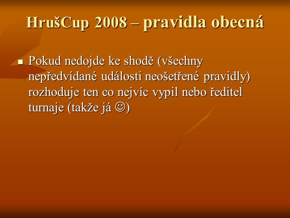 HrušCup 2008 – pravidla obecná Pokud nedojde ke shodě (všechny nepředvídané události neošetřené pravidly) rozhoduje ten co nejvíc vypil nebo ředitel turnaje (takže já ) Pokud nedojde ke shodě (všechny nepředvídané události neošetřené pravidly) rozhoduje ten co nejvíc vypil nebo ředitel turnaje (takže já )