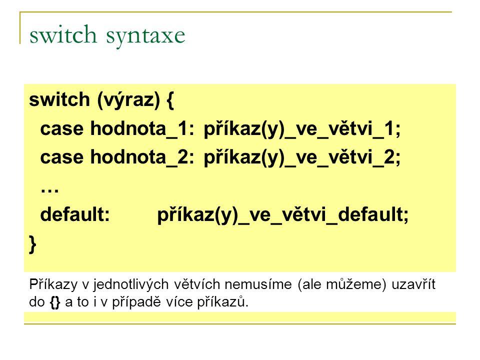 switch syntaxe switch (výraz) { case hodnota_1: příkaz(y)_ve_větvi_1; case hodnota_2: příkaz(y)_ve_větvi_2; … default: příkaz(y)_ve_větvi_default; } Příkazy v jednotlivých větvích nemusíme (ale můžeme) uzavřít do {} a to i v případě více příkazů.